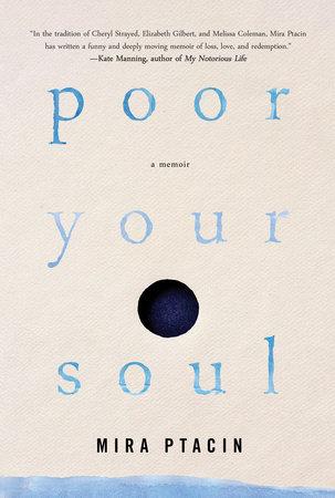 Poor Your Soul by Mira Ptacin