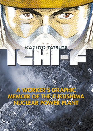 Ichi-F: A Worker's Graphic Memoir of the Fukushima Nuclear Power Plant by Kazuto Tatsuta