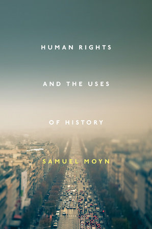 Human Rights and the Uses of History by Samuel Moyn
