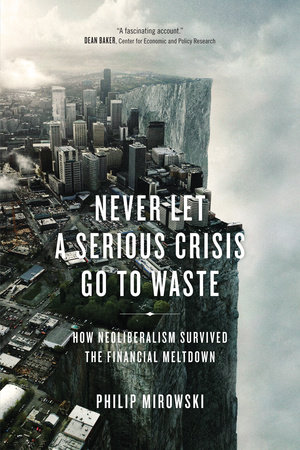 Never Let a Serious Crisis Go to Waste by Philip Mirowski
