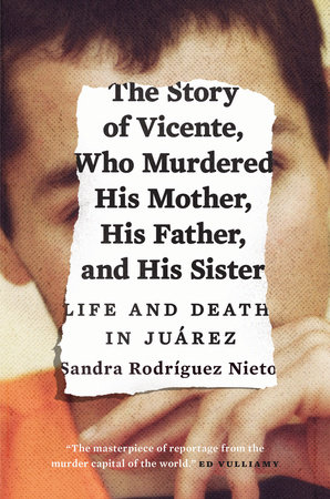 The Story of Vicente, Who Murdered His Mother, His Father, and His Sister by Sandra Rodriguez Nieto