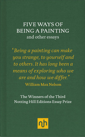 Five Ways of Being a Painting and Other Essays by William Max Nelson