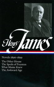 Henry James: Novels 1896-1899: The Other House / The Spoils of Poynton / What Maisie Knew / The Awkward Age