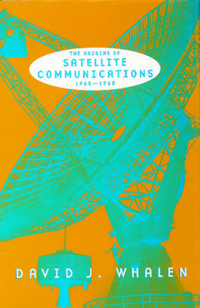 The Origins of Satellite Communications, 1945-1965 by David J. Whalen