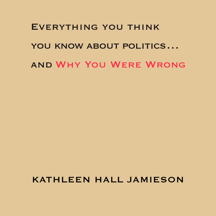 Everything You Think You Know About Politics...and Why You Were Wrong Cover
