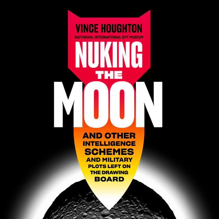 Nuking The Moon 'And Other Intelligence Schemes & Military Plots Left On The Drawing Board' - Vince Houghton