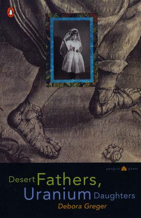 Desert Fathers, Uranium Daughters by Debora Greger