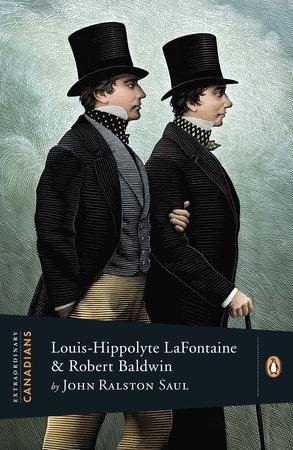 Extraordinary Canadians: Louis Hippolyte Lafontaine and Robert Baldwin by John Ralston Saul