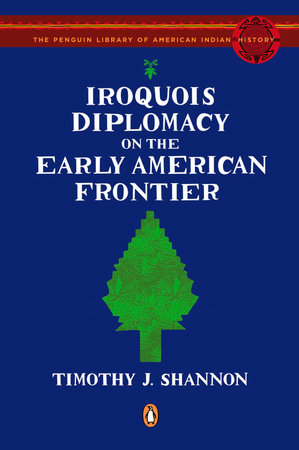 Iroquois Diplomacy on the Early American Frontier by Timothy J. Shannon