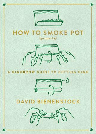 How to Smoke Pot (Properly) by David Bienenstock
