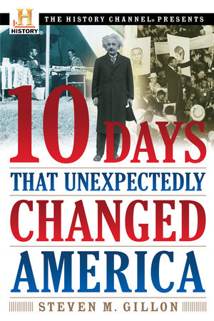 10 Days That Unexpectedly Changed America by Steven M. Gillon