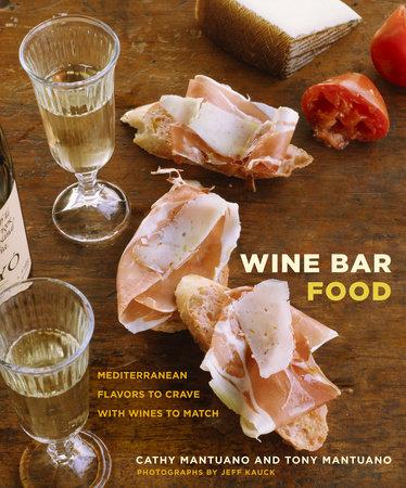 wine bar food by cathy mantuano tony mantuano penguinrandomhouse com