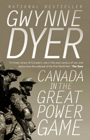 Canada in the Great Power Game 1914-2014 by Gwynne Dyer