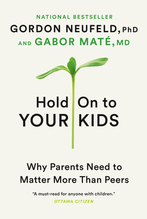 Hold On to Your Kids by Gordon Neufeld and Gabor Maté, MD