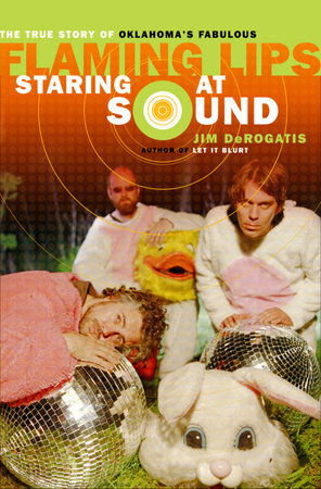 Staring at Sound: The True Story of Oklahoma's Fabulous Flaming Lips by Jim DeRogatis