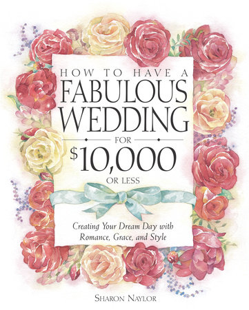 How to Have a Fabulous Wedding for $10,000 or Less by Sharon Naylor