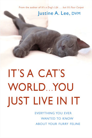 It's a Cat's World . . . You Just Live in It by Dr. Justine Lee