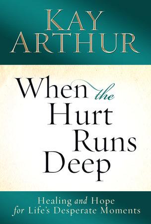 When the Hurt Runs Deep by Kay Arthur