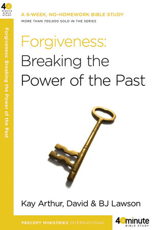 Forgiveness: Breaking the Power of the Past by Kay Arthur, David Lawson and BJ Lawson