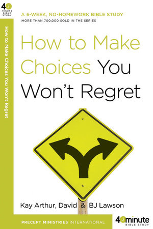 How to Make Choices You Won't Regret by Kay Arthur, David Lawson and BJ Lawson