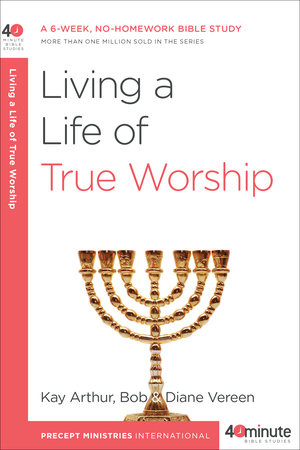 Living a Life of True Worship by Kay Arthur, Bob Vereen and Diane Vereen