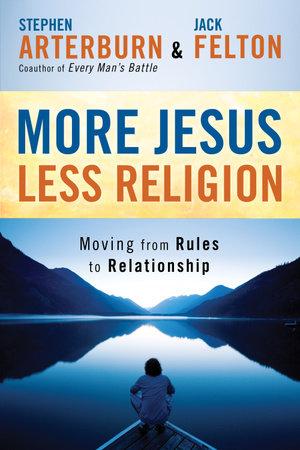 More Jesus, Less Religion by Stephen Arterburn and Jack Felton