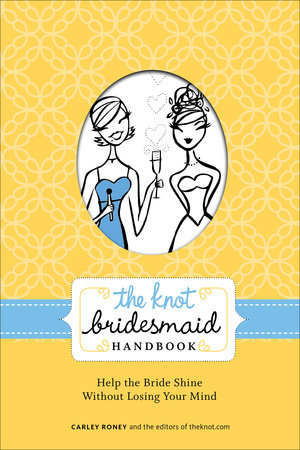 The Knot Bridesmaid Handbook by Carley Roney