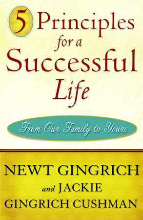 5 Principles for a Successful Life by Newt Gingrich and Jackie Gingrich Cushman