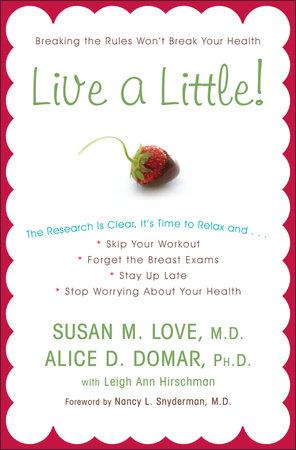 Live a Little! by Susan M. Love, MD, Alice D. Domar, Ph.D. and Leigh Ann Hirschman