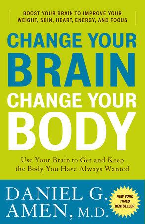 Change Your Brain, Change Your Body by Daniel G. Amen, M.D.