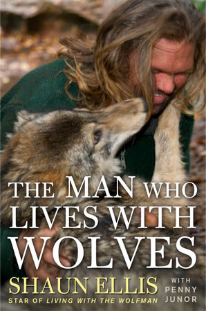 The Man Who Lives with Wolves by Shaun Ellis and Penny Junor