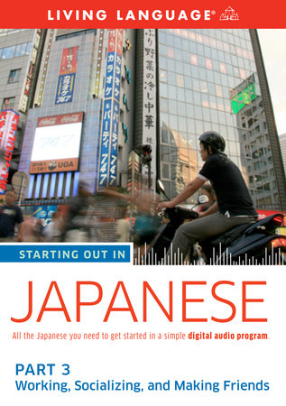 Starting Out in Japanese: Part 3--Working, Socializing, and Making Friends by Living Language