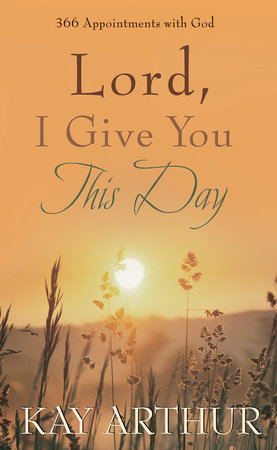 Lord, I Give You This Day by Kay Arthur