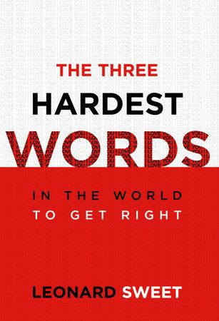 The Three Hardest Words by Leonard Sweet