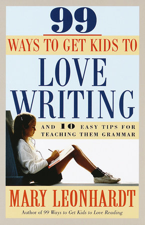 99 Ways to Get Kids to Love Writing by Mary Leonhardt