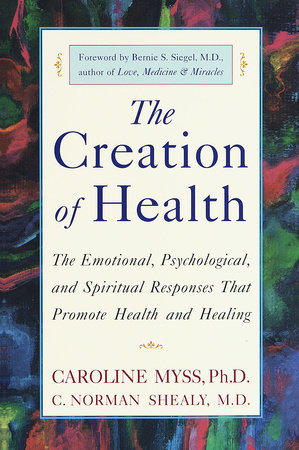 The Creation of Health by Caroline Myss, C. Norman Shealy, M.D. ...