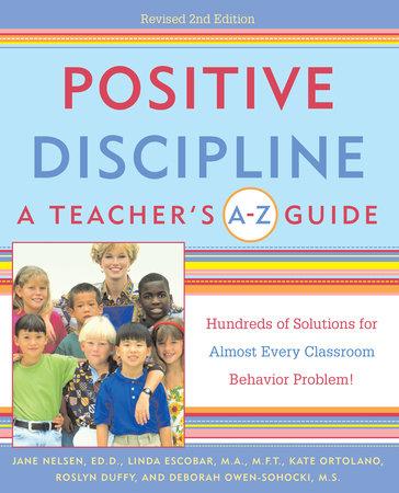 Positive Discipline: A Teacher's A-Z Guide by Jane Nelsen, Ed.D., Linda Escobar, Kate Ortolano, Roslyn Ann Duffy and Debbie Owen-Sohocki