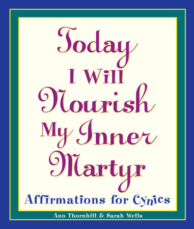 Today I Will Nourish My Inner Martyr by Sarah Wells and Ann Thornhill