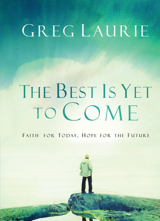 The Best Is Yet To Come By Greg Laurie Penguinrandomhousecom Books