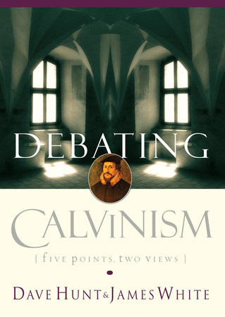 Debating Calvinism by Dave Hunt and James White