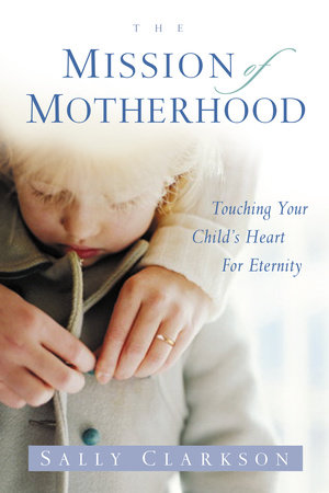 The Mission of Motherhood by Sally Clarkson