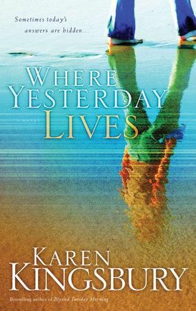 Where Yesterday Lives By Karen Kingsbury Penguinrandomhouse Books