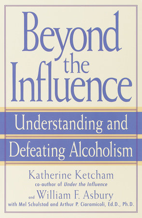Beyond the Influence by Katherine Ketcham, William F. Asbury, Mel Schulstad and Arthur P. Ciaramicoli