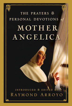 The Prayers and Personal Devotions of Mother Angelica by Raymond Arroyo
