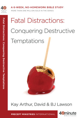 Fatal Distractions: Conquering Destructive Temptations by Kay Arthur, David Lawson and BJ Lawson