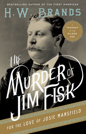 The Murder of Jim Fisk for the Love of Josie Mansfield by H. W. Brands
