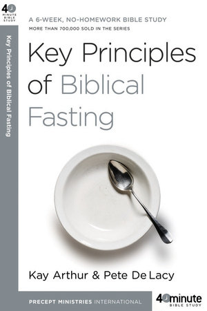 Key Principles of Biblical Fasting by Kay Arthur and Pete DeLacy