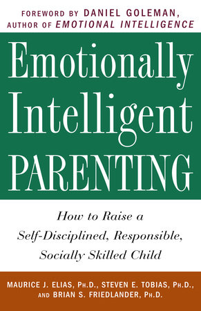 Emotionally Intelligent Parenting by Maurice J. Elias Ph.D., Steven E. Tobias, Psy.D. and Brian S. Friedlander, Ph.D.