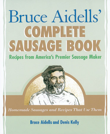 Bruce Aidells' Complete Sausage Book by Bruce Aidells and Denis Kelly