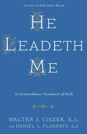 He Leadeth Me by Walter J. Ciszek, S.J. and Daniel L. Flaherty, S.J.